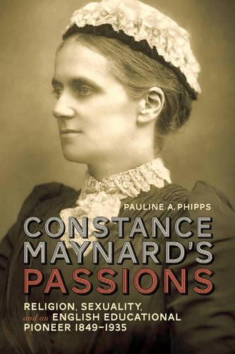 Constance Maynard's Passions: Religion, Sexuality, and an English Educational Pioneer, 1849-1935 (Hardback)