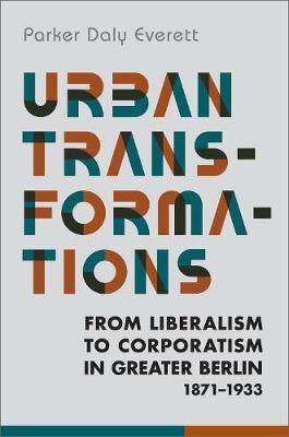 Urban Transformations: From Liberalism to Corporatism in Greater Berlin, 1871-1933 - German and European Studies (Hardback)