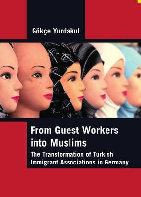 From Guest Workers into Muslims: The Transformation of Turkish Immigrant Associations in Germany (Hardback)
