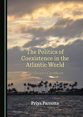 The Politics of Coexistence in the Atlantic World: The Greater Caribbean (Hardback)
