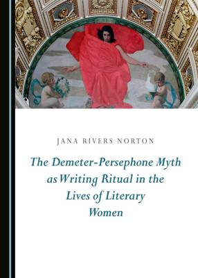 The Demeter-Persephone Myth as Writing Ritual in the Lives of Literary Women (Hardback)