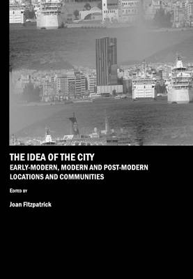 The Idea of the City: Early-Modern, Modern and Post-Modern Locations and Communities (Hardback)