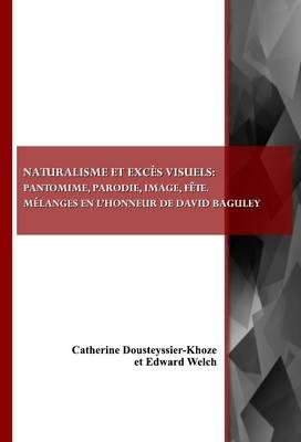 Naturalisme et exces visuels: pantomime, parodie, image, fete. Melanges en l'honneur de David Baguley (Paperback)