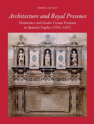 Architecture and Royal Presence: Domenico and Giulio Cesare Fontana in Spanish Naples (1592-1627) (Hardback)