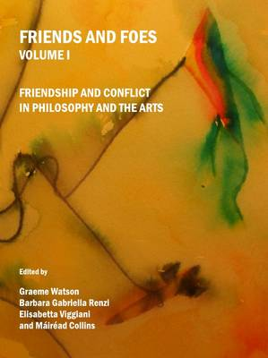 Friends and Foes Volume I: Friendship and Conflict in Philosophy and the Arts (Hardback)