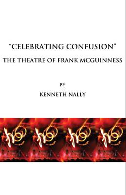 """Celebrating Confusion"": The Theatre of Frank McGuinness (Hardback)"