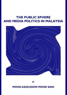 The Public Sphere and Media Politics in Malaysia (Hardback)