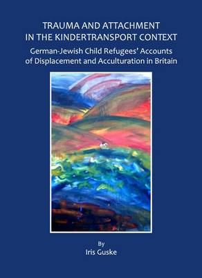 Trauma and Attachment in the Kindertransport Context: German-Jewish Child Refugees' Accounts of Displacement and Acculturation in Britain (Hardback)