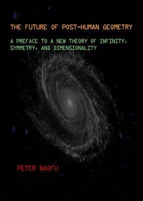 The Future of Post-Human Geometry: A Preface to a New Theory of Infinity, Symmetry, and Dimensionality (Hardback)