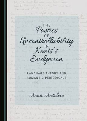 The Poetics of Uncontrollability in Keats's Endymion: Language Theory and Romantic Periodicals (Hardback)
