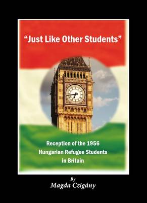 """Just Like Other Students"": Reception of the 1956 Hungarian Refugee Students in Britain (Paperback)"