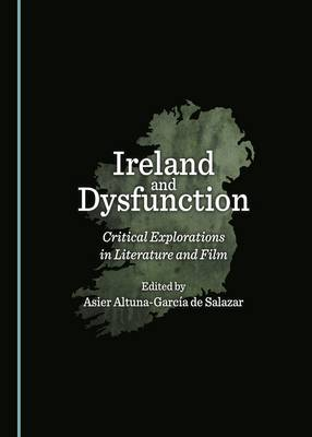 Ireland and Dysfunction: Critical Explorations in Literature and Film (Hardback)