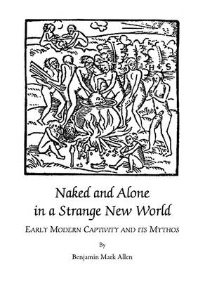 Naked and Alone in a Strange New World: Early Modern Captivity and its Mythos (Hardback)