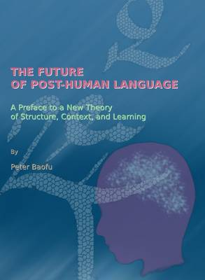 The Future of Post-Human Language: A Preface to a New Theory of Structure, Context, and Learning (Hardback)