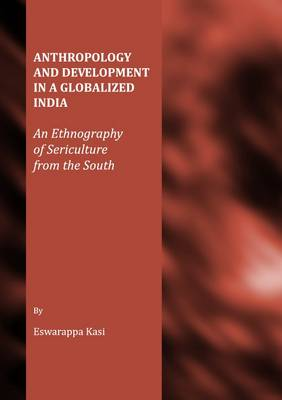 Anthropology and Development in a Globalized India: An Ethnography of Sericulture from the South (Hardback)
