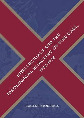 Intellectuals and the Ideological Hijacking of Fine Gael, 1932-1938 (Hardback)