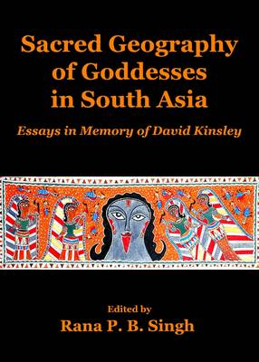 Sacred Geography of Goddesses in South Asia: Essays in Memory of David Kinsley (Hardback)