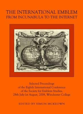 The International Emblem: From Incunabula to the Internet Selected Proceedings of the Eighth International Conference of the Society for Emblem Studies, 28th July-1st August, 2008, Winchester College (Hardback)
