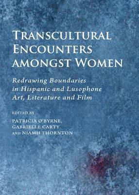 Transcultural Encounters amongst Women: Redrawing Boundaries in Hispanic and Lusophone Art, Literature and Film (Hardback)