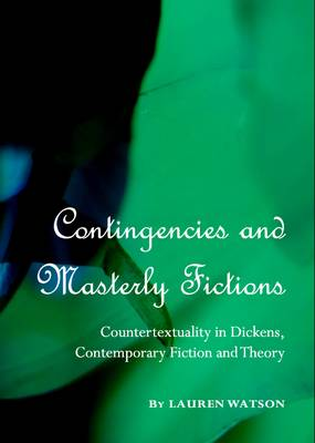 Contingencies and Masterly Fictions: Countertextuality in Dickens, Contemporary Fiction and Theory (Hardback)