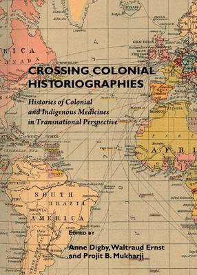 Crossing Colonial Historiographies: Histories of Colonial and Indigenous Medicines in Transnational Perspective (Hardback)