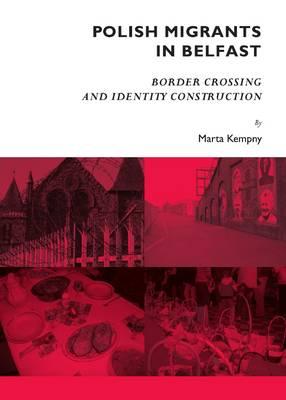 Polish Migrants in Belfast: Border Crossing and Identity Construction (Hardback)