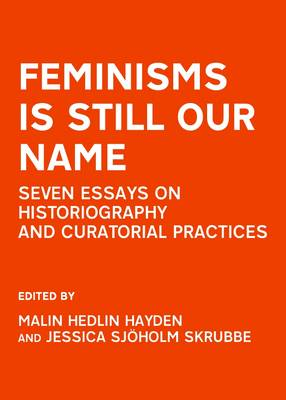 Feminisms is Still Our Name: Seven Essays on Historiography and Curatorial Practices (Hardback)