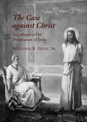 The Case against Christ: A Critique of the Prosecution of Jesus (Hardback)