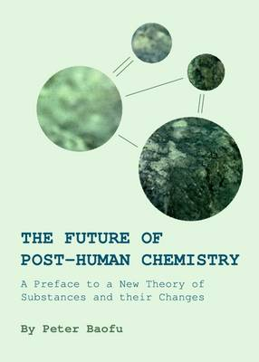 The Future of Post-Human Chemistry: A Preface to a New Theory of Substances and their Changes (Hardback)