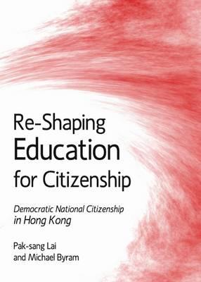 Re-Shaping Education for Citizenship: Democratic National Citizenship in Hong Kong (Hardback)