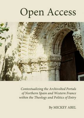 Open Access: Contextualizing the Archivolted Portals of Northern Spain and Western France within the Theology and Politics of Entry (Hardback)