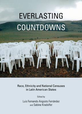 Everlasting Countdowns: Race, Ethnicity and National Censuses in Latin American States (Hardback)
