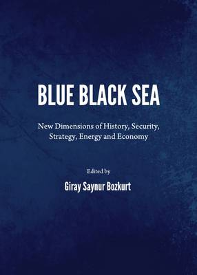 Blue Black Sea: New Dimensions of History, Security, Strategy, Energy and Economy (Hardback)