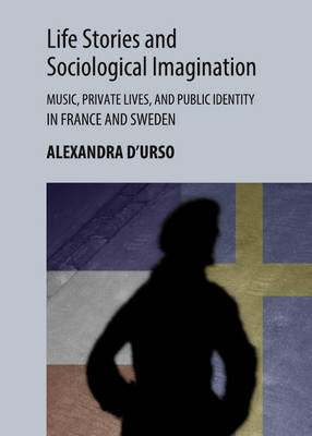 Life Stories and Sociological Imagination: Music, Private Lives, and Public Identity in France and Sweden (Hardback)