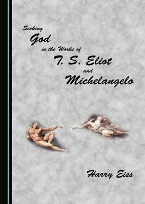 Seeking God in the Works of T. S. Eliot and Michelangelo (Hardback)