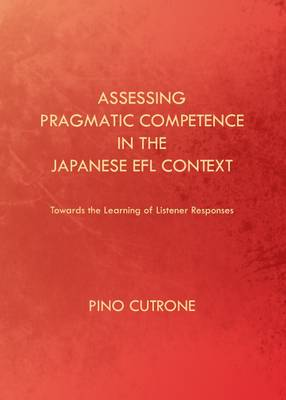 Assessing Pragmatic Competence in the Japanese EFL Context: Towards the Learning of Listener Responses (Hardback)