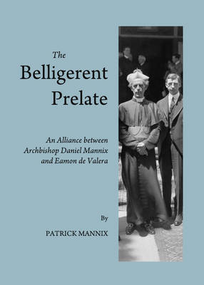 The Belligerent Prelate: An Alliance between Archbishop Daniel Mannix and Eamon de Valera (Paperback)
