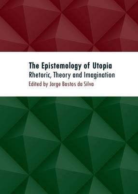 The Epistemology of Utopia: Rhetoric, Theory and Imagination (Hardback)
