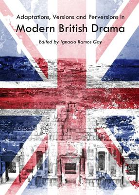 Adaptations, Versions and Perversions in Modern British Drama (Hardback)
