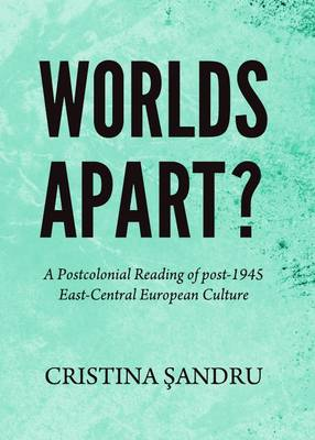 Worlds Apart? A Postcolonial Reading of post-1945 East-Central European Culture (Paperback)