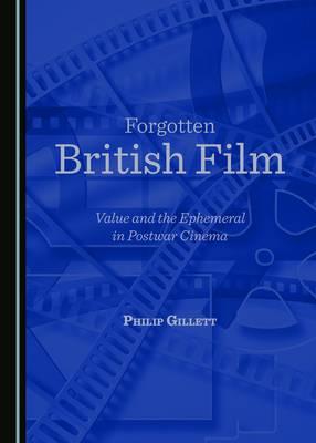 Forgotten British Film: Volume IV: Value and the Ephemeral in Postwar Cinema (Hardback)
