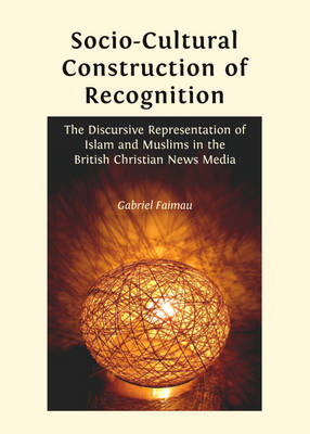 Socio-Cultural Construction of Recognition: The Discursive Representation of Islam and Muslims in the British Christian News Media (Hardback)
