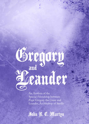 Gregory and Leander: An Analysis of the Special Friendship between Pope Gregory the Great and Leander, Archbishop of Seville (Hardback)