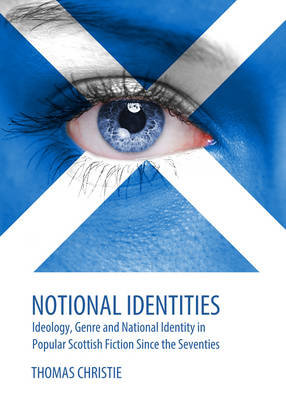 Notional Identities: Ideology, Genre and National Identity in Popular Scottish Fiction Since the Seventies (Hardback)