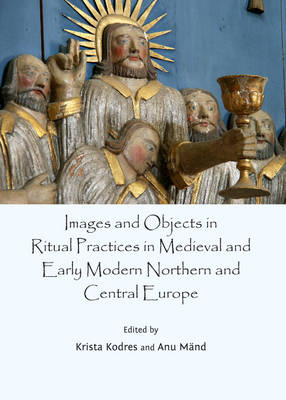 Images and Objects in Ritual Practices in Medieval and Early Modern Northern and Central Europe (Hardback)