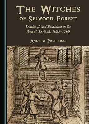 The Witches of Selwood Forest: Witchcraft and Demonism in the West of England, 1625-1700 (Hardback)