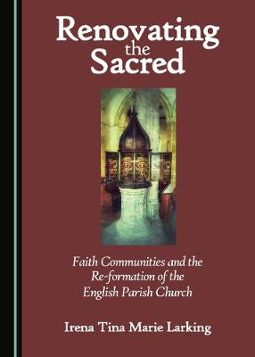 Renovating the Sacred: Faith Communities and the Re-formation of the English Parish Church (Hardback)