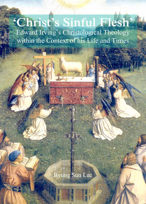 'Christ's Sinful Flesh': Edward Irving's Christological Theology within the Context of his Life and Times (Hardback)