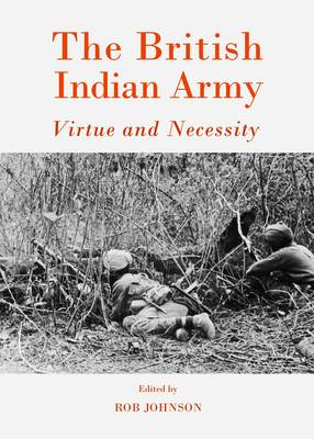 The British Indian Army: Virtue and Necessity (Hardback)