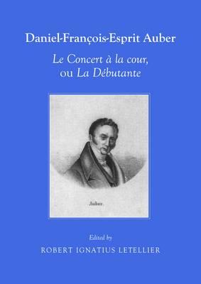 Daniel-Francois-Esprit Auber le Concert a la Cour, Ou la Debutante Opera-Comique en un Acte Paroles de Eugene-Augustin Scribe et Melesville (Paperback)